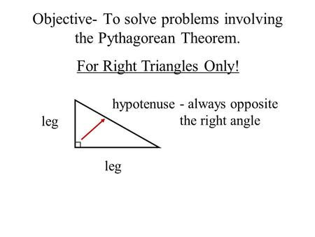 Objective- To solve problems involving the Pythagorean Theorem. For Right Triangles Only! leg hypotenuse - always opposite the right angle.