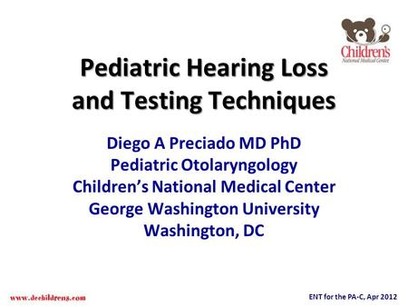 ENT for the PA-C, Apr 2012 Pediatric Hearing Loss and Testing Techniques Diego A Preciado MD PhD Pediatric Otolaryngology Childrens National Medical Center.