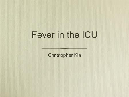 Fever in the ICU Christopher Kia. Outline Definition of fever Why fever in the ICU is important Temperature measurement Etiology - infectious and noninfectious.