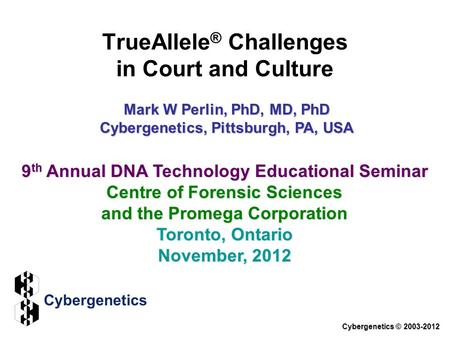 TrueAllele ® Challenges in Court and Culture Cybergenetics © 2003-2012 9 th Annual DNA Technology Educational Seminar Centre of Forensic Sciences and the.