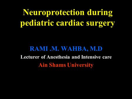 Neuroprotection during pediatric cardiac surgery RAMI.M. WAHBA, M.D Lecturer of Anesthesia and Intensive care Ain Shams University.