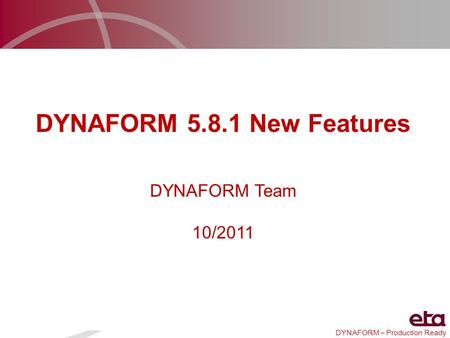 DYNAFORM – Production Ready DYNAFORM 5.8.1 New Features DYNAFORM Team 10/2011.