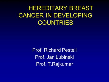 HEREDITARY BREAST CANCER IN DEVELOPING COUNTRIES Prof. Richard Pestell Prof. Jan Lubinski Prof. T.Rajkumar.