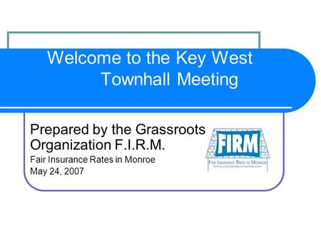 Welcome to the Key West Townhall Meeting Prepared by the Grassroots Organization F.I.R.M. Fair Insurance Rates in Monroe May 24, 2007.