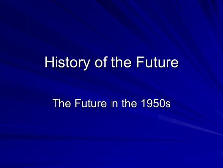 History of the Future The Future in the 1950s. This Session WWII –role of science and technology Introduction to 1950s –Cold War, Atomic Bomb & Sputnik.