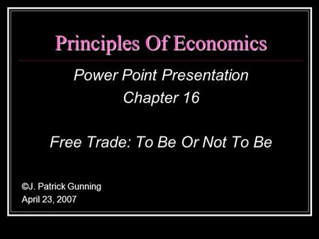 Principles Of Economics Power Point Presentation Chapter 16 Free Trade: To Be Or Not To Be ©J. Patrick Gunning April 23, 2007.