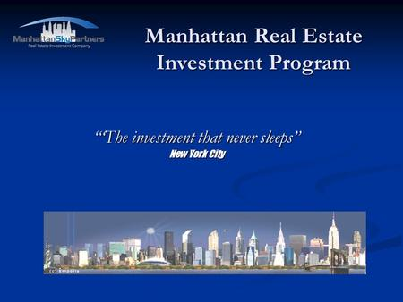 Manhattan Real Estate Investment Program The investment that never sleeps New York City.