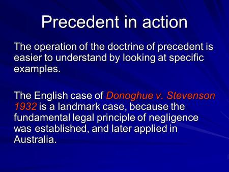 Precedent in action The operation of the doctrine of precedent is easier to understand by looking at specific examples. The English case of Donoghue v.