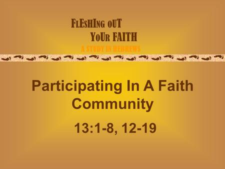 F L E S H I NG O U T Y O U R FAITH A STUDY IN HEBREWS Participating In A Faith Community 13:1-8, 12-19.