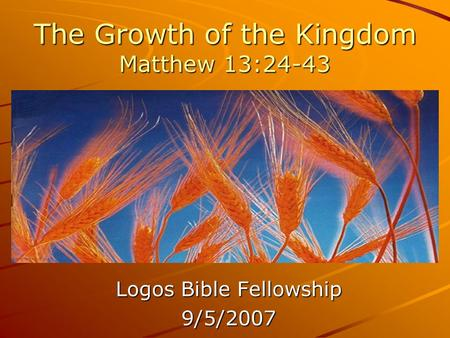 The Growth of the Kingdom Matthew 13:24-43 Logos Bible Fellowship 9/5/2007.