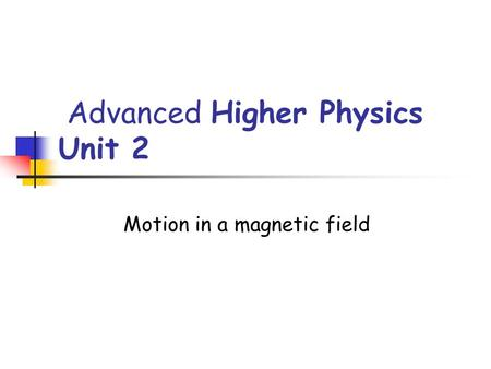 Advanced Higher Physics Unit 2 Motion in a magnetic field.