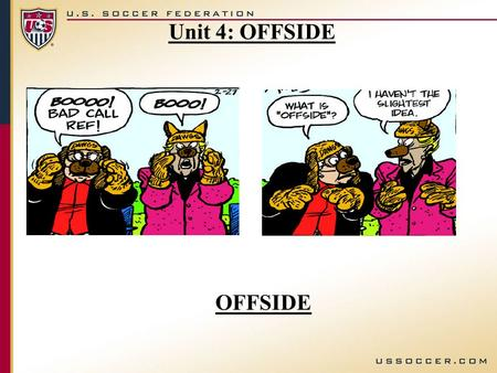 OFFSIDE Unit 4: OFFSIDE. USSF, Recreational Youth Referee Course Unit 4, Offside, V-1 Objective: You will be able to correctly identify offside position.
