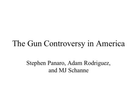 The Gun Controversy in America Stephen Panaro, Adam Rodriguez, and MJ Schanne.