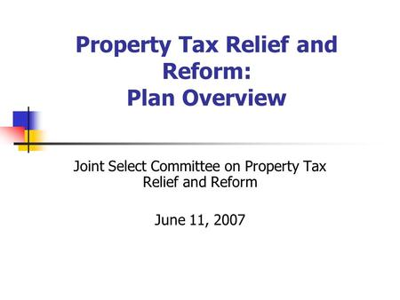 Property Tax Relief and Reform: Plan Overview Joint Select Committee on Property Tax Relief and Reform June 11, 2007.