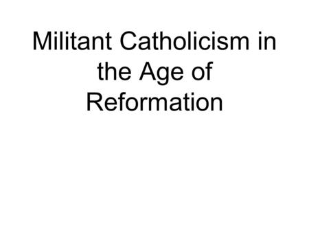 Militant Catholicism in the Age of Reformation. What does that mean? Why does it matter? About what time period are we talking?