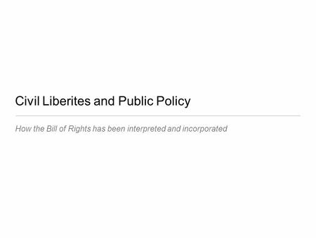 Civil Liberites and Public Policy How the Bill of Rights has been interpreted and incorporated.