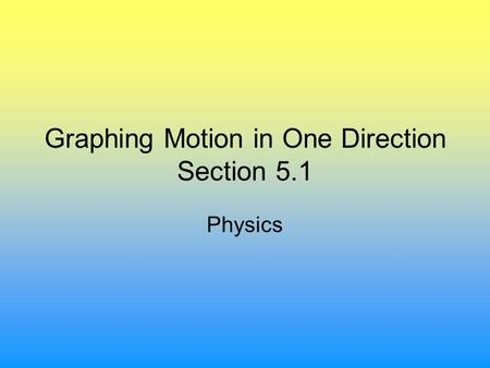 Graphing Motion in One Direction Section 5.1 Physics.