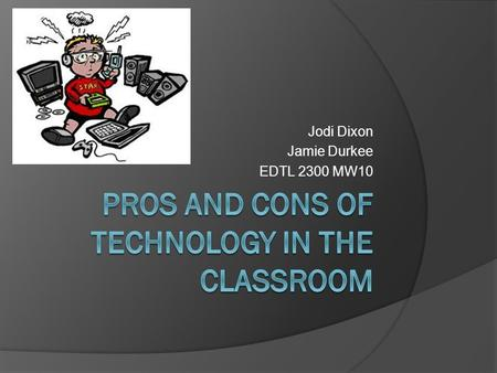 Jodi Dixon Jamie Durkee EDTL 2300 MW10. Technology in the Classroom The use of technology in the classroom is an issues that we have always heard about.
