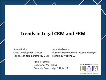 1 Trends in Legal CRM and ERM Jennifer Smuts Director of Marketing Connolly Bove Lodge & Hutz LLP John Veldkamp Business Development Systems Manager Latham.