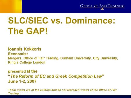 Ioannis Kokkoris Economist SLC/SIEC vs. Dominance: The GAP! Ioannis Kokkoris Economist Mergers, Office of Fair Trading, Durham University, City University,