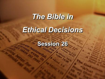 Session 26 The Bible in Ethical Decisions The Bible in Ethical Decisions.