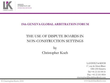 Www.landoltandkoch.com © Christopher Koch, 2010 15th GENEVA GLOBAL ARBITRATION FORUM THE USE OF DISPUTE BOARDS IN NON-CONSTRUCTION SETTINGS by Christopher.