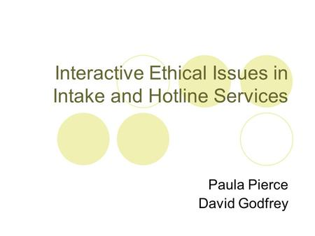 Interactive Ethical Issues in Intake and Hotline Services Paula Pierce David Godfrey.