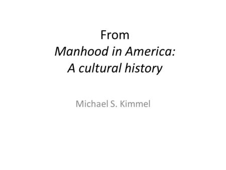 From Manhood in America: A cultural history Michael S. Kimmel.