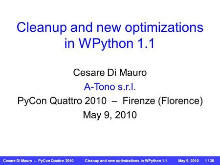 Cesare Di Mauro – PyCon Quattro 2010 Cleanup and new optimizations in WPython 1.1May 9, 2010 1 / 30 Cleanup and new optimizations in WPython 1.1 Cesare.