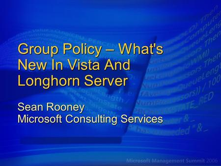 Group Policy – What's New In Vista And Longhorn Server Sean Rooney Microsoft Consulting Services.