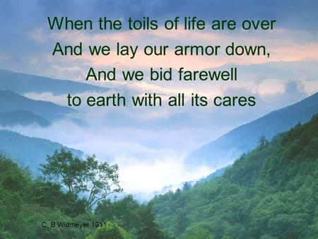 C. B Widmeyer 1911 When the toils of life are over And we lay our armor down, And we bid farewell to earth with all its cares.
