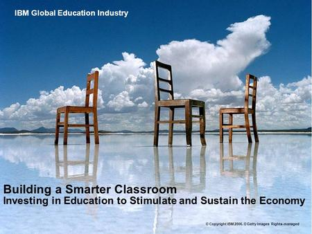 Global Education Industry Building a Smarter Classroom Investing in Education to Stimulate and Sustain the Economy IBM Global Education Industry © Copyright.