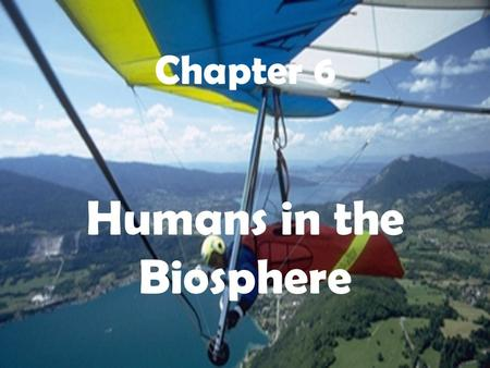 Humans in the Biosphere Chapter 6. VIII. Humans in the Biosphere A.Earth as an Island- 1. all organisms that live on Earth share limited resource base.