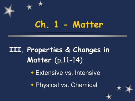 Ch. 1 - Matter III. Properties & Changes in Matter (p.11-14) Extensive vs. Intensive Physical vs. Chemical.