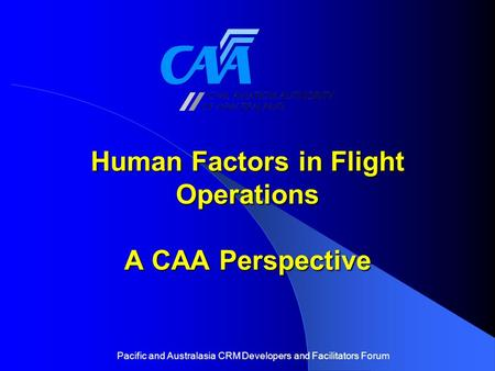 Human Factors in Flight Operations A CAA Perspective Pacific and Australasia CRM Developers and Facilitators Forum.