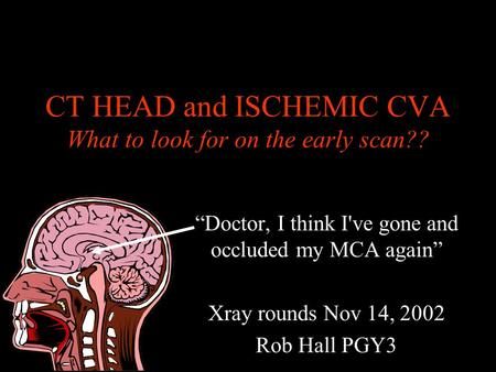 CT HEAD and ISCHEMIC CVA What to look for on the early scan?? Doctor, I think I've gone and occluded my MCA again Xray rounds Nov 14, 2002 Rob Hall PGY3.