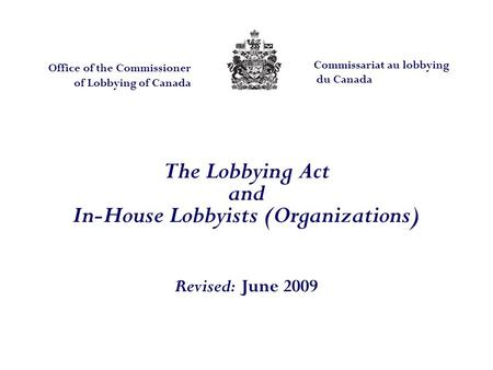The Lobbying Act and In-House Lobbyists (Organizations) Revised: June 2009 Office of the Commissioner of Lobbying of Canada Commissariat au lobbying du.
