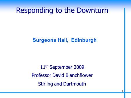 Responding to the Downturn Professor David Blanchflower Stirling and Dartmouth 11 th September 2009 1 Surgeons Hall, Edinburgh.