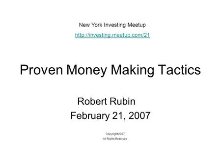 Proven Money Making Tactics Robert Rubin February 21, 2007 Copyright 2007 All Rights Reserved New York Investing Meetup