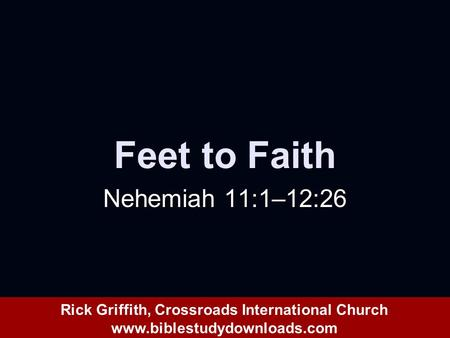 Feet to Faith Nehemiah 11:1–12:26 Rick Griffith, Crossroads International Church www.biblestudydownloads.com.