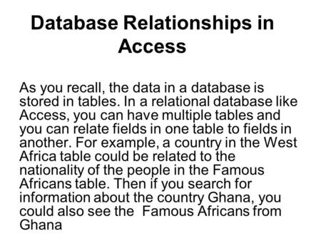 Database Relationships in Access As you recall, the data in a database is stored in tables. In a relational database like Access, you can have multiple.