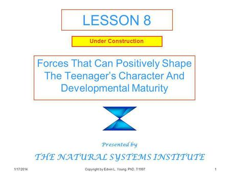 1/17/2014Copyright by Edwin L. Young, PhD, 7/19971 LESSON 8 Forces That Can Positively Shape The Teenagers Character And Developmental Maturity Presented.