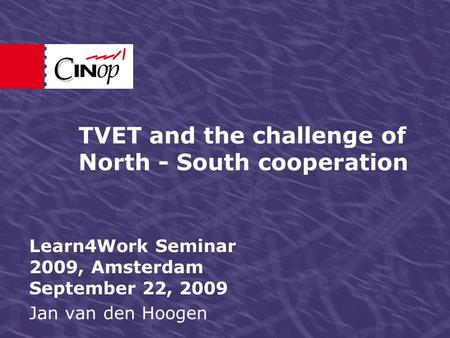 TVET and the challenge of North - South cooperation Learn4Work Seminar 2009, Amsterdam September 22, 2009 Jan van den Hoogen.