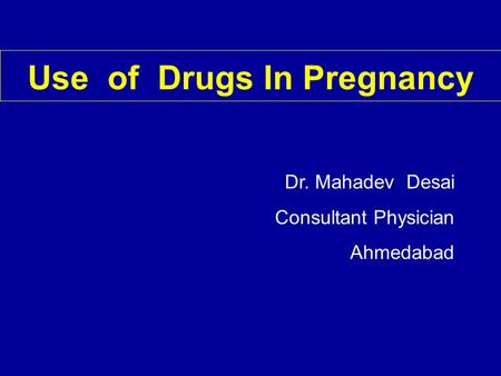 Use of Drugs In Pregnancy Dr. Mahadev Desai Consultant Physician Ahmedabad.