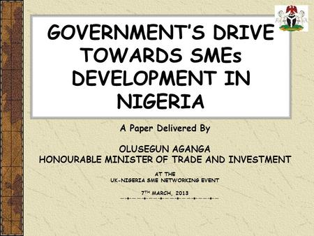 GOVERNMENTS DRIVE TOWARDS SMEs DEVELOPMENT IN NIGERIA A Paper Delivered By OLUSEGUN AGANGA HONOURABLE MINISTER OF TRADE AND INVESTMENT AT THE UK-NIGERIA.