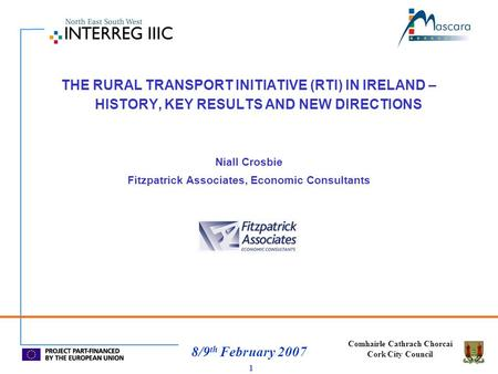 Comhairle Cathrach Chorcai Cork City Council 8/9 th February 2007 1 THE RURAL TRANSPORT INITIATIVE (RTI) IN IRELAND – HISTORY, KEY RESULTS AND NEW DIRECTIONS.