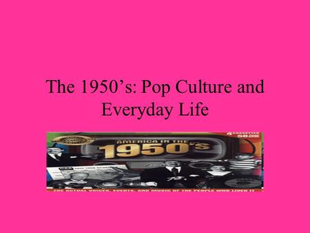 The 1950s: Pop Culture and Everyday Life. Life in 1950's America The 1950's brought about a decade of phenomenal prosperity.John Kenneth Galbraith published.
