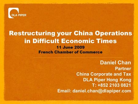 Restructuring your China Operations in Difficult Economic Times 11 June 2009 French Chamber of Commerce Daniel Chan Partner China Corporate and Tax DLA.