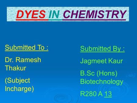 DYES IN CHEMISTRY Submitted To : Dr. Ramesh Thakur (Subject Incharge) Submitted By : Jagmeet Kaur B.Sc (Hons) Biotechnology R280 A 13.