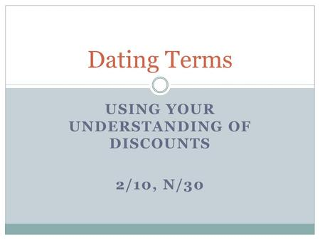 USING YOUR UNDERSTANDING OF DISCOUNTS 2/10, N/30 Dating Terms.